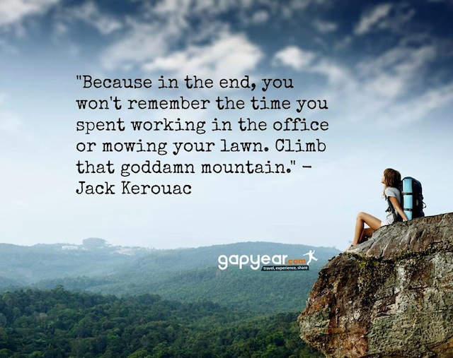 """Because, in the end, you won't remember the time you spent working in the office or mowing your lawn. Climb that goddamn mountain."""