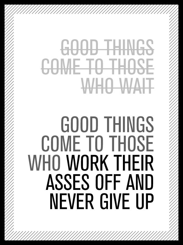 Good things come to those who work their arses off and never give up