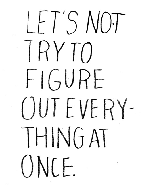 Let's not try to figure everything out at once