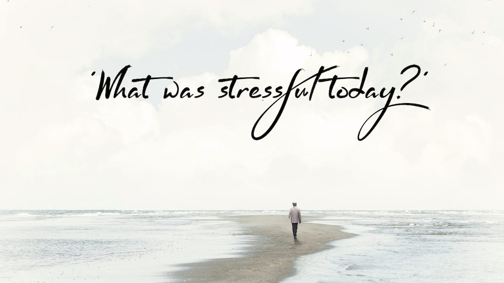 How to stress less - ask yourself what was stressful